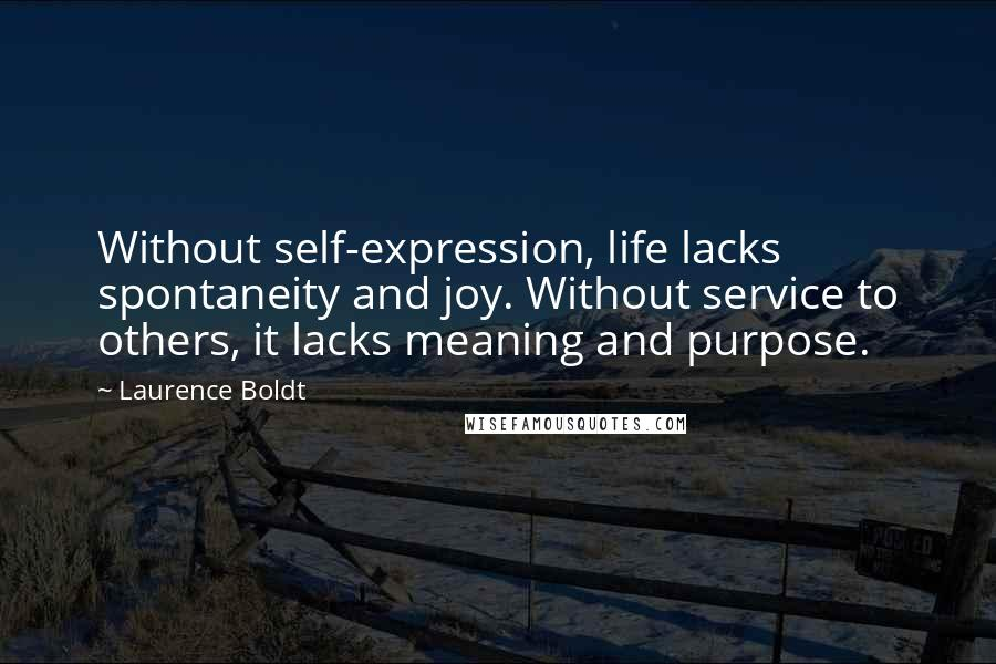 Laurence Boldt Quotes: Without self-expression, life lacks spontaneity and joy. Without service to others, it lacks meaning and purpose.