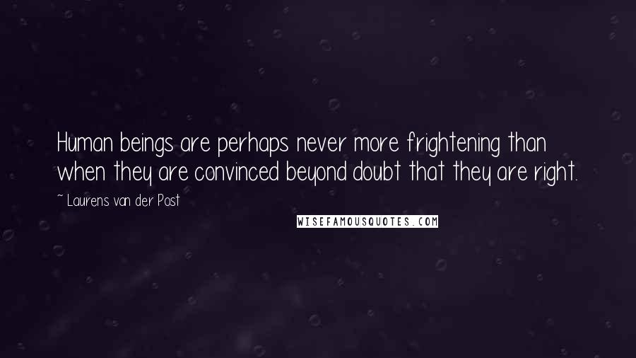 Laurens Van Der Post Quotes: Human beings are perhaps never more frightening than when they are convinced beyond doubt that they are right.