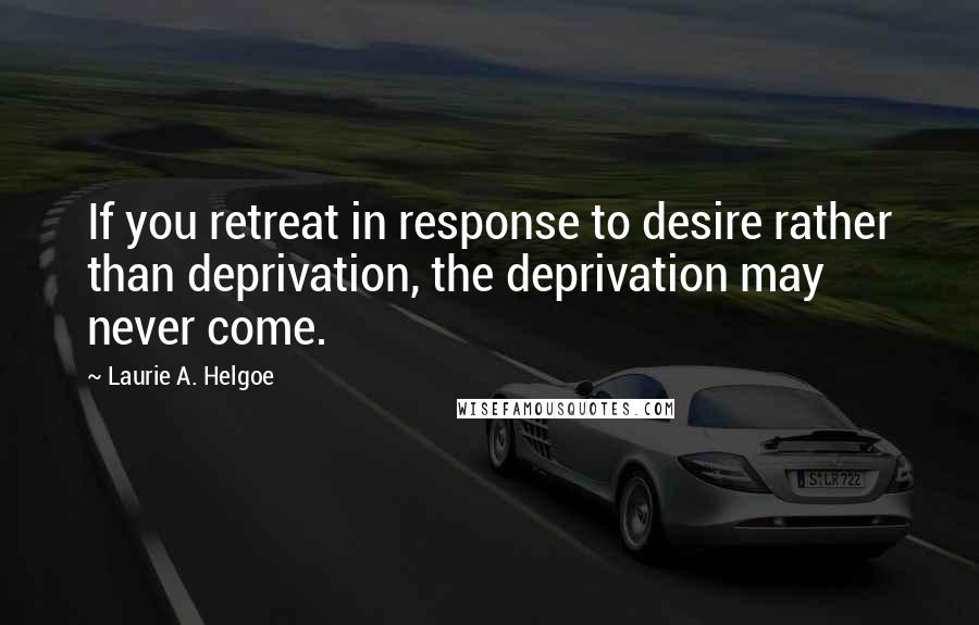 Laurie A. Helgoe Quotes: If you retreat in response to desire rather than deprivation, the deprivation may never come.