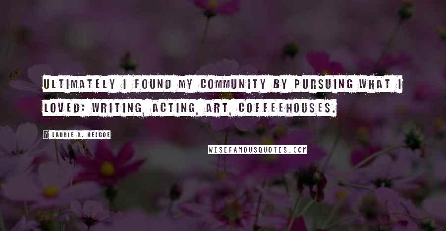 Laurie A. Helgoe Quotes: Ultimately I found my community by pursuing what I loved: writing, acting, art, coffeehouses.