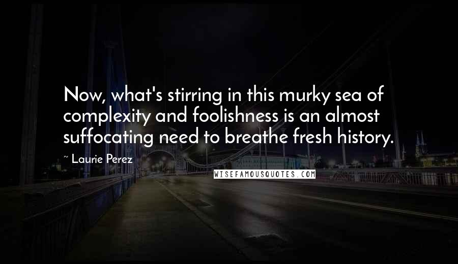 Laurie Perez Quotes: Now, what's stirring in this murky sea of complexity and foolishness is an almost suffocating need to breathe fresh history.