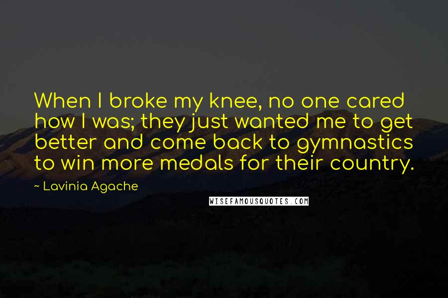 Lavinia Agache Quotes: When I broke my knee, no one cared how I was; they just wanted me to get better and come back to gymnastics to win more medals for their country.