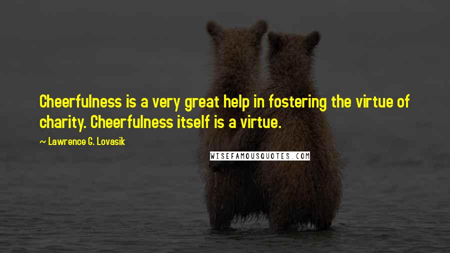 Lawrence G. Lovasik Quotes: Cheerfulness is a very great help in fostering the virtue of charity. Cheerfulness itself is a virtue.