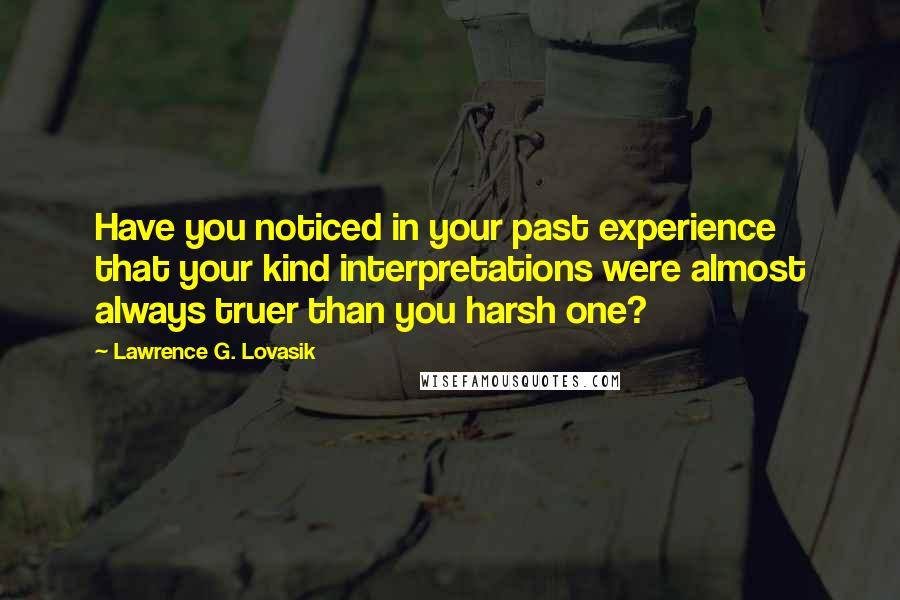 Lawrence G. Lovasik Quotes: Have you noticed in your past experience that your kind interpretations were almost always truer than you harsh one?