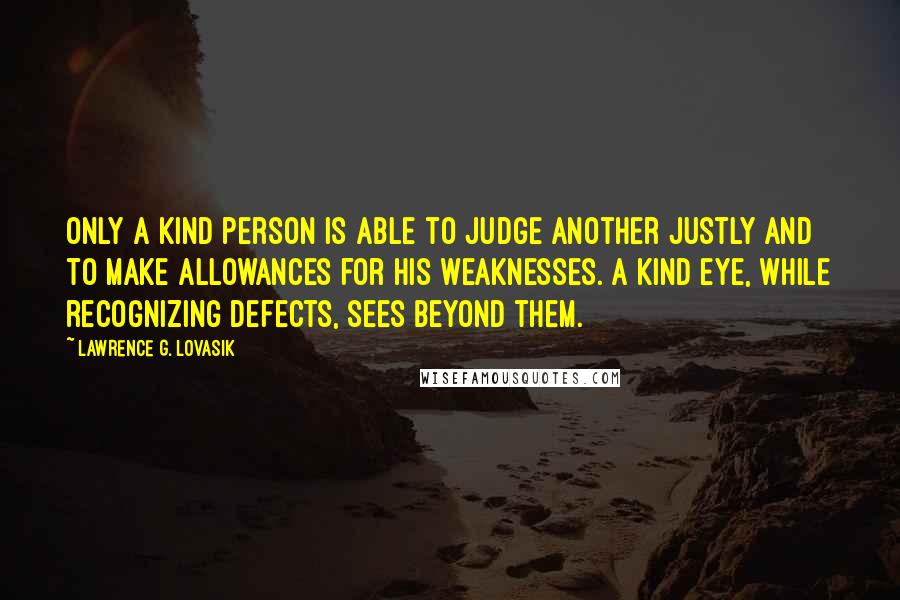 Lawrence G. Lovasik Quotes: Only a kind person is able to judge another justly and to make allowances for his weaknesses. A kind eye, while recognizing defects, sees beyond them.