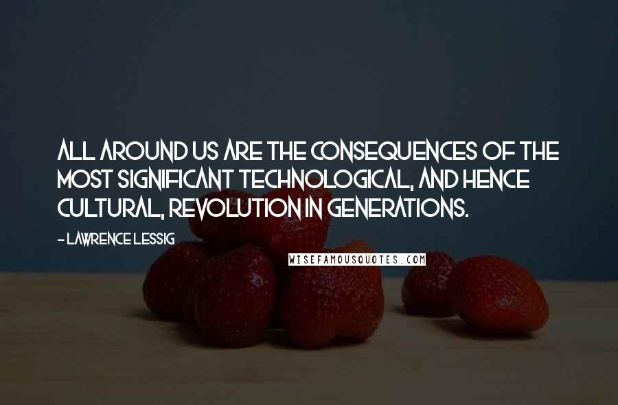 Lawrence Lessig Quotes: All around us are the consequences of the most significant technological, and hence cultural, revolution in generations.