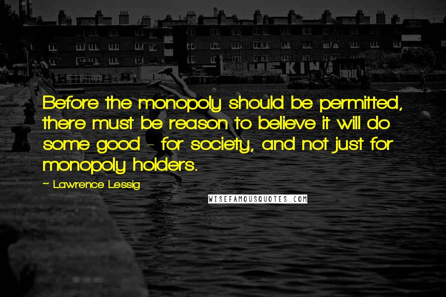 Lawrence Lessig Quotes: Before the monopoly should be permitted, there must be reason to believe it will do some good - for society, and not just for monopoly holders.