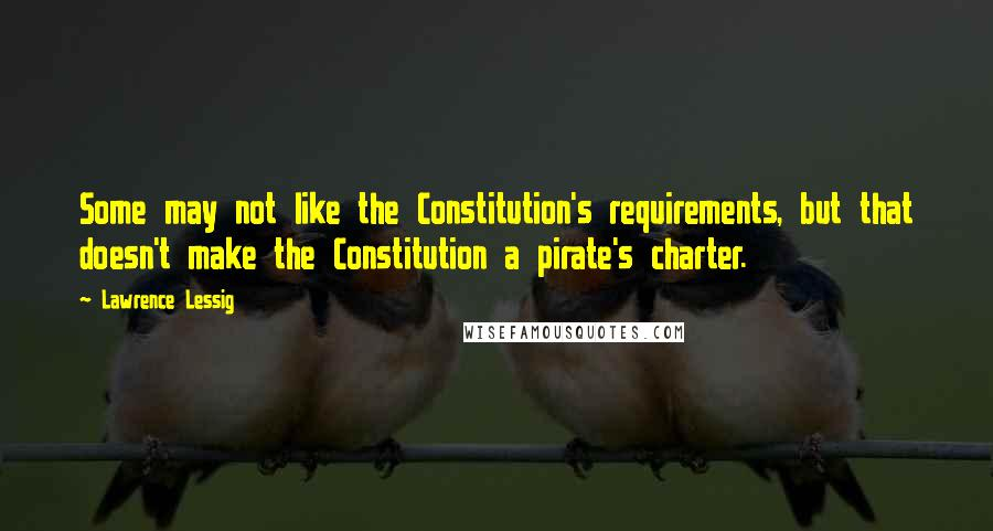 Lawrence Lessig Quotes: Some may not like the Constitution's requirements, but that doesn't make the Constitution a pirate's charter.