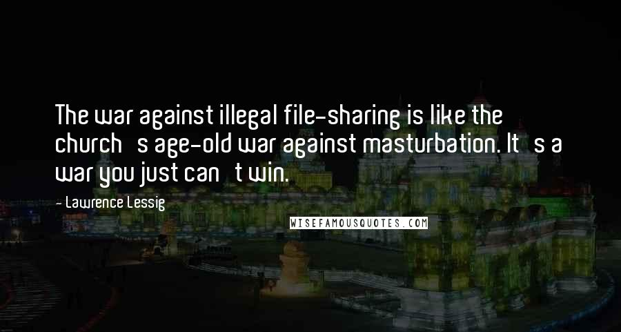 Lawrence Lessig Quotes: The war against illegal file-sharing is like the church's age-old war against masturbation. It's a war you just can't win.