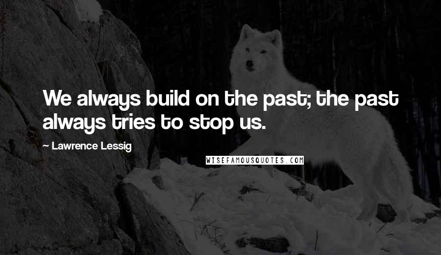 Lawrence Lessig Quotes: We always build on the past; the past always tries to stop us.