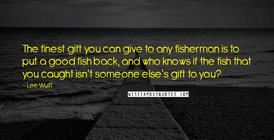 Lee Wulff Quotes: The finest gift you can give to any fisherman is to put a good fish back, and who knows if the fish that you caught isn't someone else's gift to you?