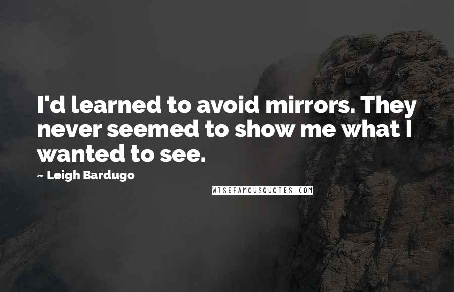Leigh Bardugo Quotes: I'd learned to avoid mirrors. They never seemed to show me what I wanted to see.
