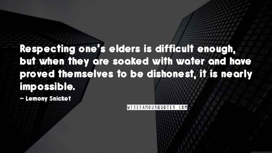 Lemony Snicket Quotes: Respecting one's elders is difficult enough, but when they are soaked with water and have proved themselves to be dishonest, it is nearly impossible.