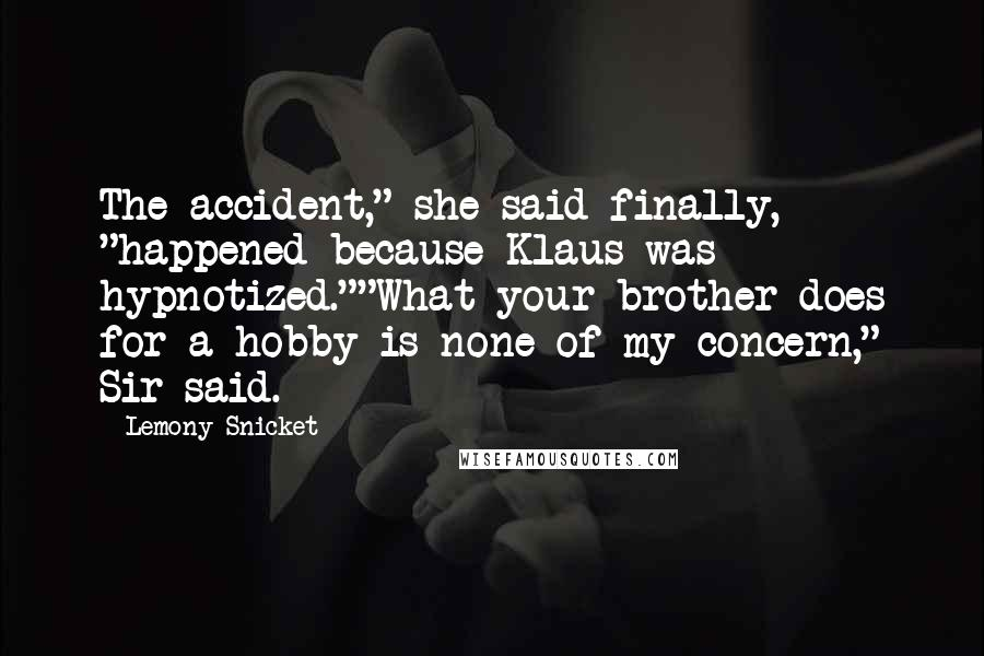 "Lemony Snicket Quotes: The accident,"" she said finally, ""happened because Klaus was hypnotized.""""What your brother does for a hobby is none of my concern,"" Sir said."