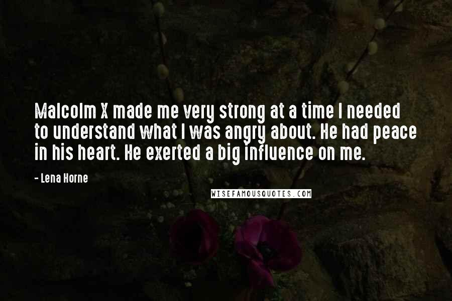 Lena Horne Quotes: Malcolm X made me very strong at a time I needed to understand what I was angry about. He had peace in his heart. He exerted a big influence on me.