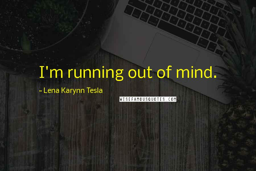Lena Karynn Tesla Quotes: I'm running out of mind.