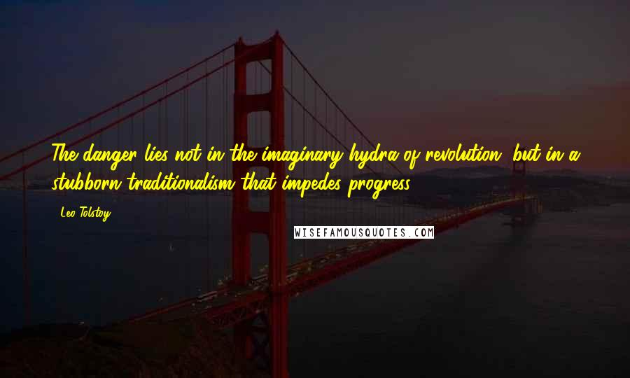 Leo Tolstoy Quotes: The danger lies not in the imaginary hydra of revolution, but in a stubborn traditionalism that impedes progress.