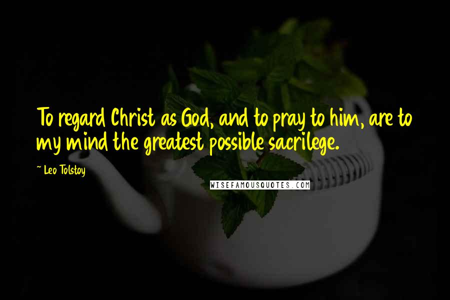 leo tolstoy quotes to regard christ as god and to pray to him