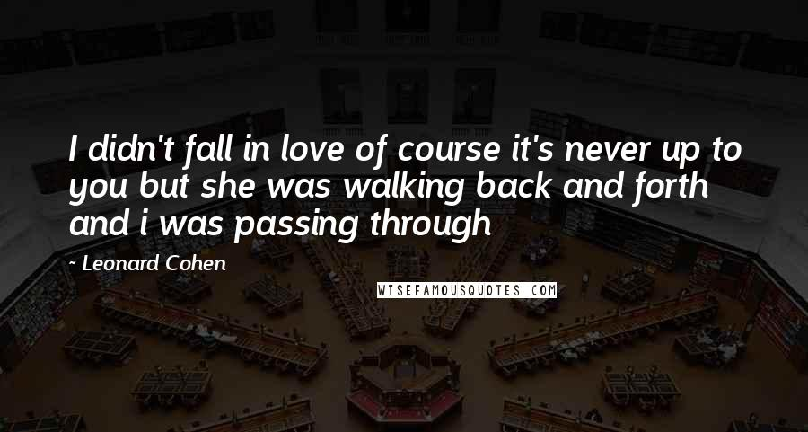 Leonard Cohen Quotes: I didn't fall in love of course it's never up to you but she was walking back and forth and i was passing through