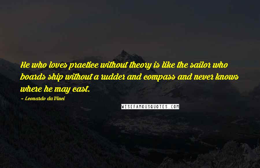 Leonardo Da Vinci Quotes: He who loves practice without theory is like the sailor who boards ship without a rudder and compass and never knows where he may cast.