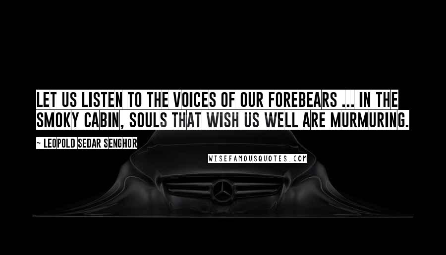 Leopold Sedar Senghor Quotes: Let us listen to the voices of our Forebears ... In the smoky cabin, souls that wish us well are murmuring.