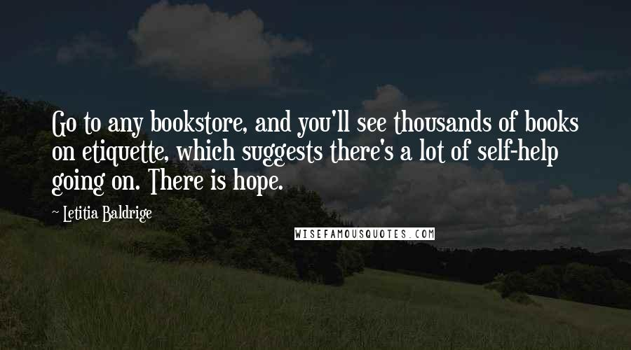 Letitia Baldrige Quotes: Go to any bookstore, and you'll see thousands of books on etiquette, which suggests there's a lot of self-help going on. There is hope.