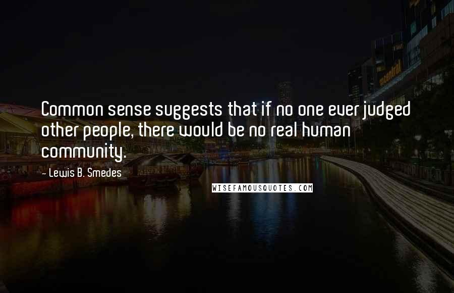 Lewis B. Smedes Quotes: Common sense suggests that if no one ever judged other people, there would be no real human community.