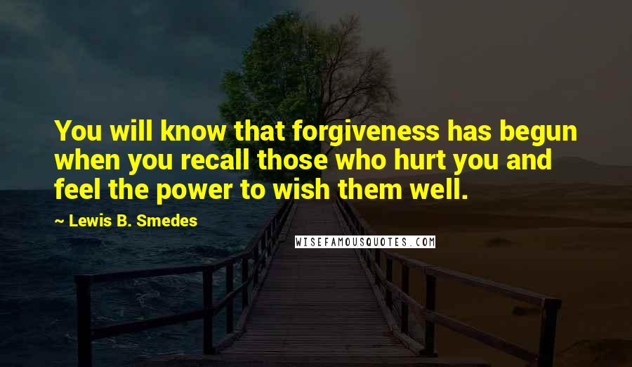 Lewis B. Smedes Quotes: You will know that forgiveness has begun when you recall those who hurt you and feel the power to wish them well.
