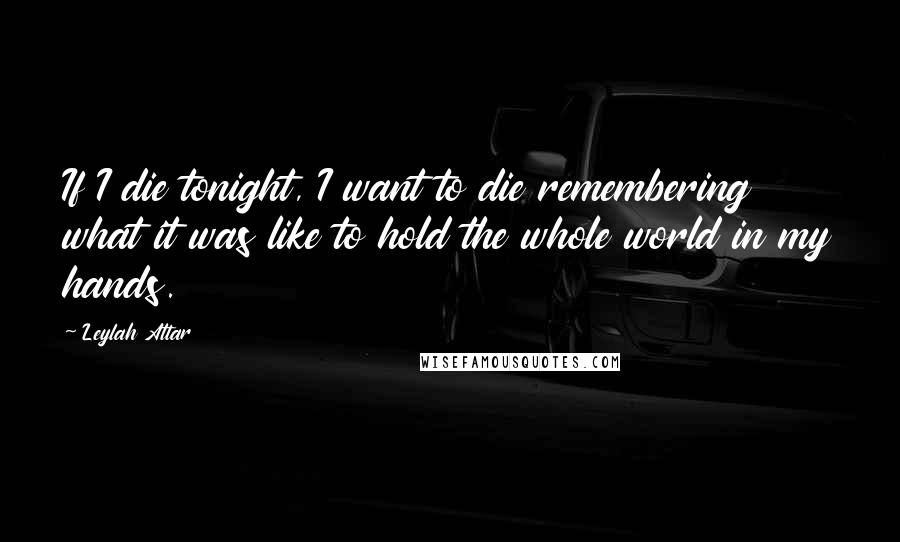 Leylah Attar Quotes If I Die Tonight I Want To Die Remembering