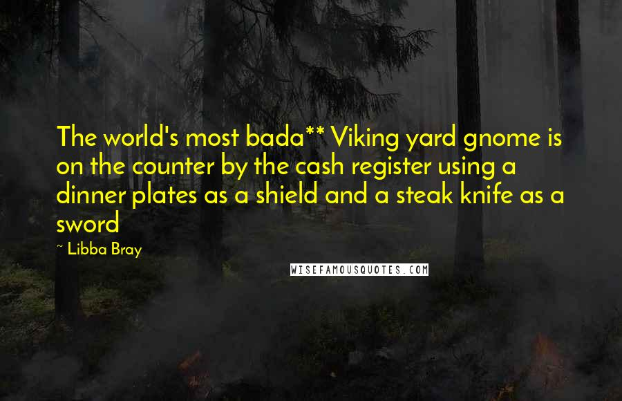 Libba Bray Quotes: The world's most bada** Viking yard gnome is on the counter by the cash register using a dinner plates as a shield and a steak knife as a sword