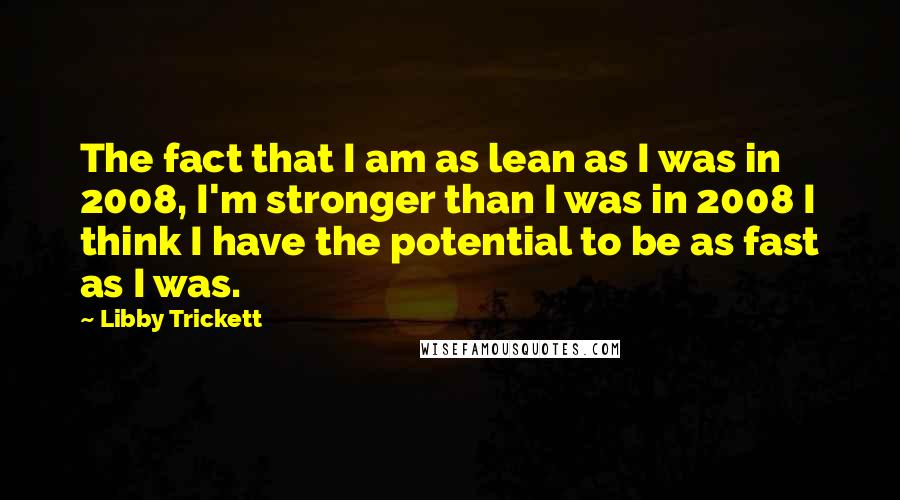 Libby Trickett Quotes: The fact that I am as lean as I was in 2008, I'm stronger than I was in 2008 I think I have the potential to be as fast as I was.
