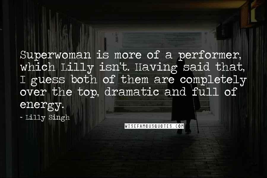 Lilly Singh Quotes: Superwoman is more of a performer, which Lilly isn't. Having said that, I guess both of them are completely over the top, dramatic and full of energy.