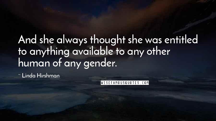 Linda Hirshman Quotes: And she always thought she was entitled to anything available to any other human of any gender.