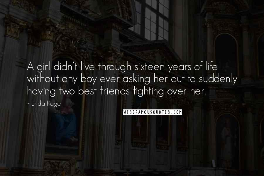 Linda Kage Quotes: A girl didn't live through sixteen years of life without any boy ever asking her out to suddenly having two best friends fighting over her.