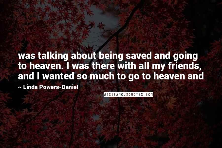 Linda Powers-Daniel Quotes: was talking about being saved and going to heaven. I was there with all my friends, and I wanted so much to go to heaven and