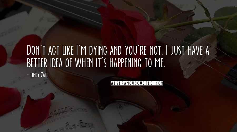 Lindy Zart Quotes: Don't act like I'm dying and you're not. I just have a better idea of when it's happening to me.