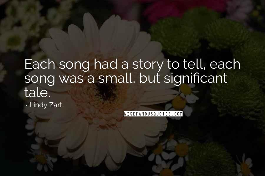 Lindy Zart Quotes: Each song had a story to tell, each song was a small, but significant tale.