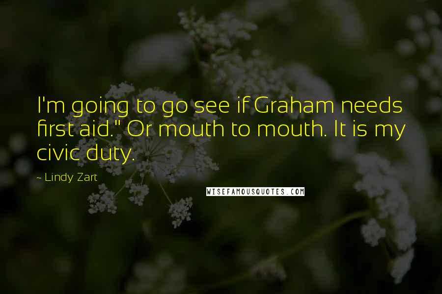 "Lindy Zart Quotes: I'm going to go see if Graham needs first aid."" Or mouth to mouth. It is my civic duty."