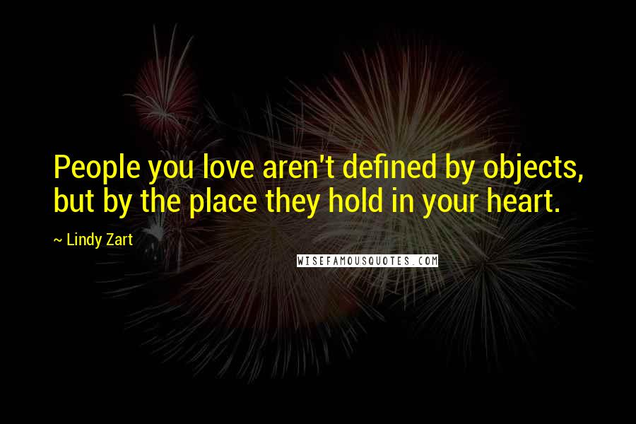 Lindy Zart Quotes: People you love aren't defined by objects, but by the place they hold in your heart.