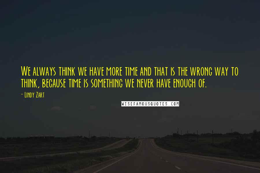 Lindy Zart Quotes: We always think we have more time and that is the wrong way to think, because time is something we never have enough of.