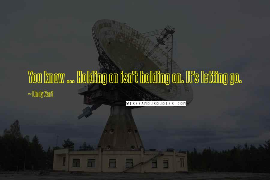 Lindy Zart Quotes: You know ... Holding on isn't holding on. It's letting go.