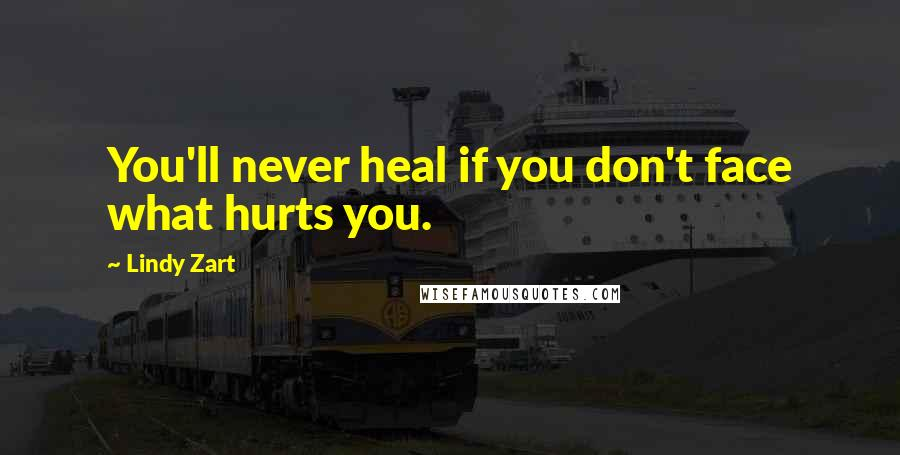 Lindy Zart Quotes: You'll never heal if you don't face what hurts you.