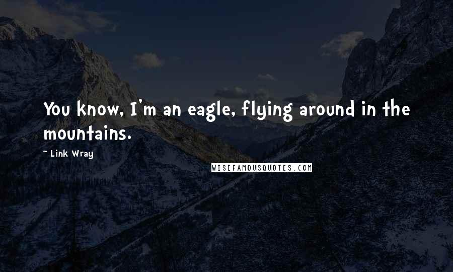 Link Wray Quotes: You know, I'm an eagle, flying around in the mountains.