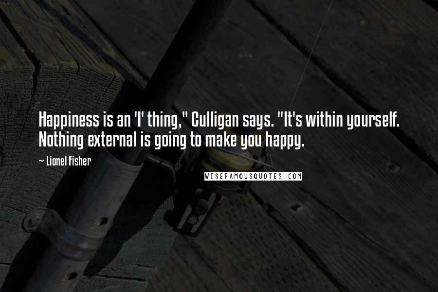 "Lionel Fisher Quotes: Happiness is an 'I' thing,"" Culligan says. ""It's within yourself. Nothing external is going to make you happy."