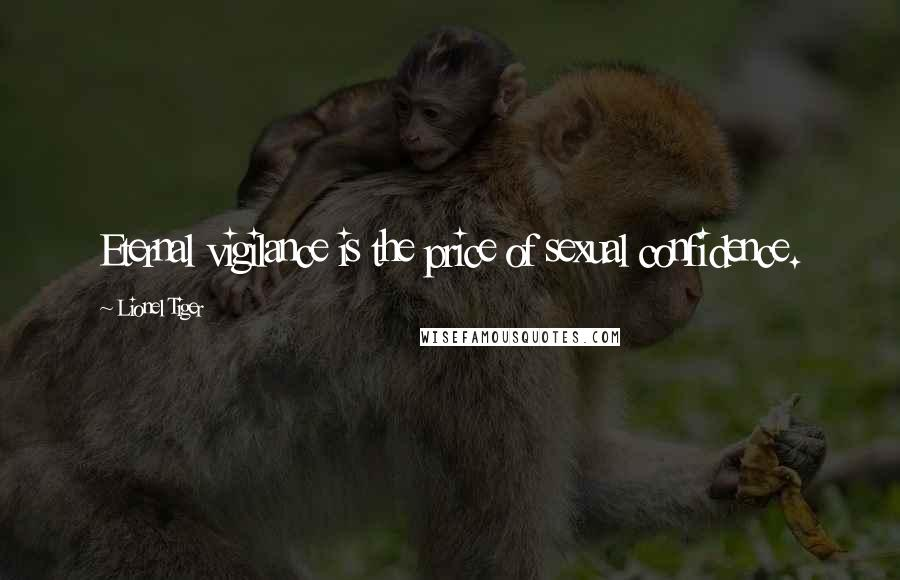 Lionel Tiger Quotes: Eternal vigilance is the price of sexual confidence.