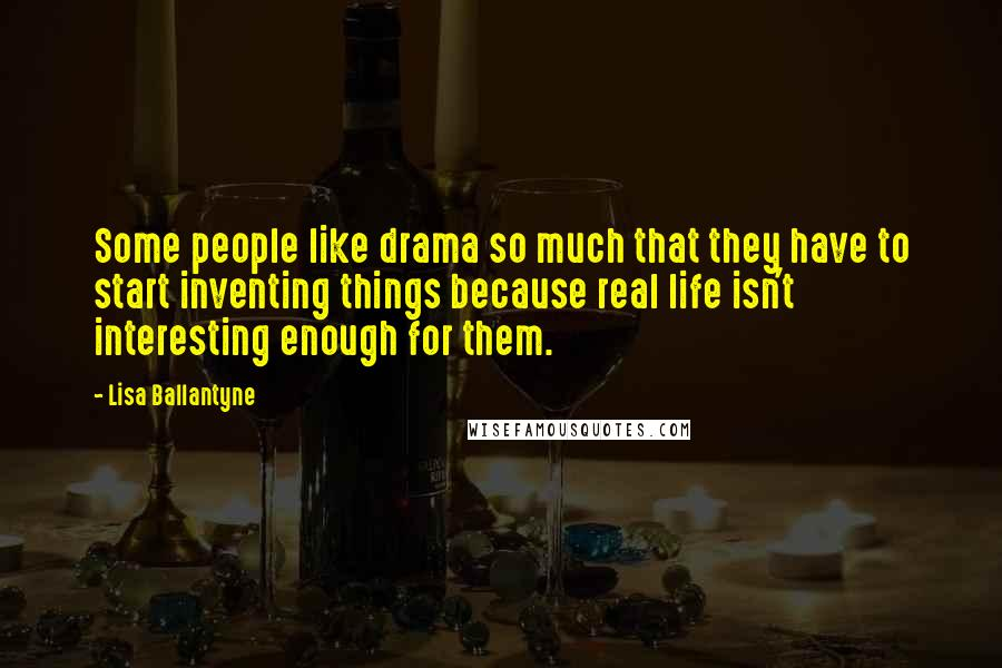 Lisa Ballantyne Quotes: Some people like drama so much that they have to start inventing things because real life isn't interesting enough for them.