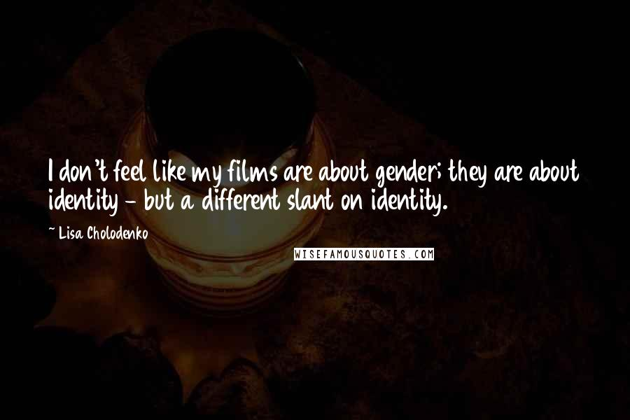 Lisa Cholodenko Quotes: I don't feel like my films are about gender; they are about identity - but a different slant on identity.