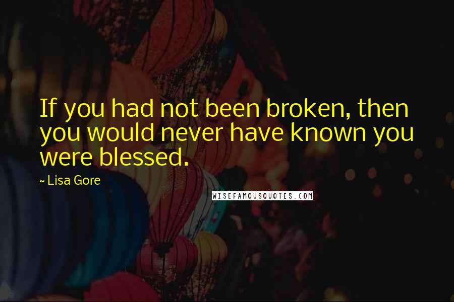 Lisa Gore Quotes: If you had not been broken, then you would never have known you were blessed.