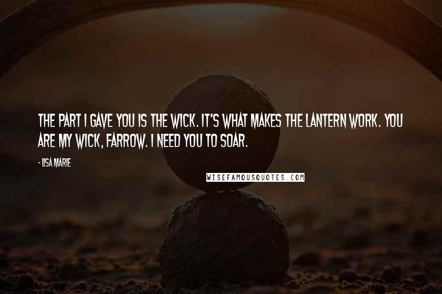 Lisa Marie Quotes: The part I gave you is the wick. It's what makes the lantern work. You are my wick, Farrow. I need you to soar.