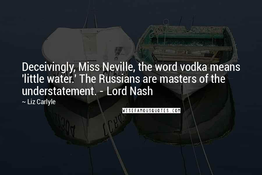 Liz Carlyle Quotes: Deceivingly, Miss Neville, the word vodka means 'little water.' The Russians are masters of the understatement. - Lord Nash